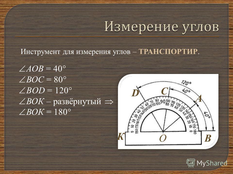 Инструмент для измерения углов – ТРАНСПОРТИР. С ОВ А D К А ОВ = 40 В ОС = 80 B OD = 120 В ОК – развёрнутый В ОК = 180