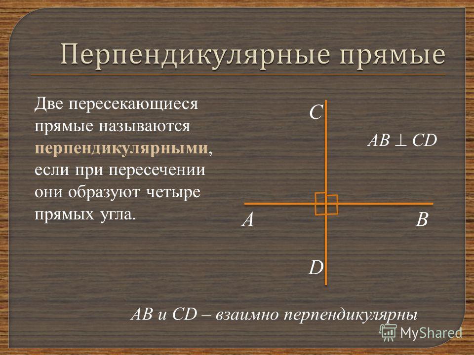 Две пересекающиеся прямые называются перпендикулярными, если при пересечении они образуют четыре прямых угла. АВ С D АВ CD АВ и CD – взаимно перпендикулярны