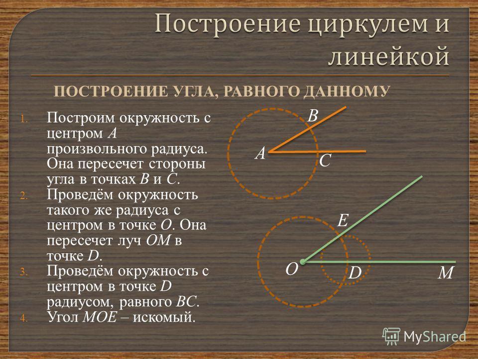 1. Построим окружность с центром А произвольного радиуса. Она пересечет стороны угла в точках В и С. 2. Проведём окружность такого же радиуса с центром в точке О. Она пересечет луч ОМ в точке D. 3. Проведём окружность с центром в точке D радиусом, ра