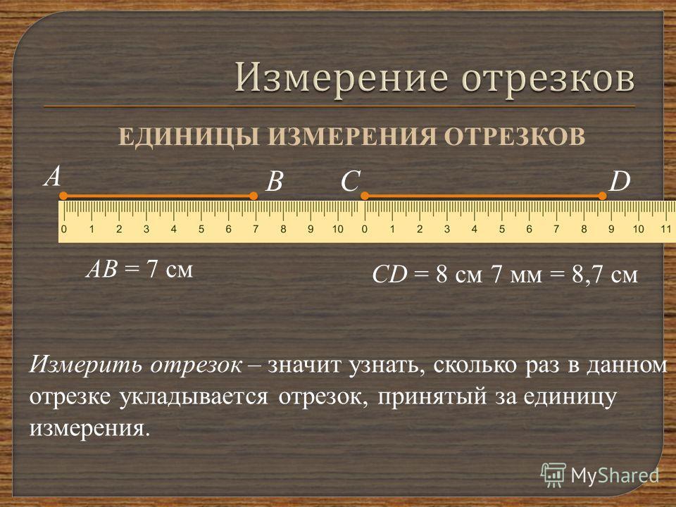 ЕДИНИЦЫ ИЗМЕРЕНИЯ ОТРЕЗКОВ В А АВ = 7 см СD CD = 8 см 7 мм = 8,7 см Измерить отрезок – значит узнать, сколько раз в данном отрезке укладывается отрезок, принятый за единицу измерения.