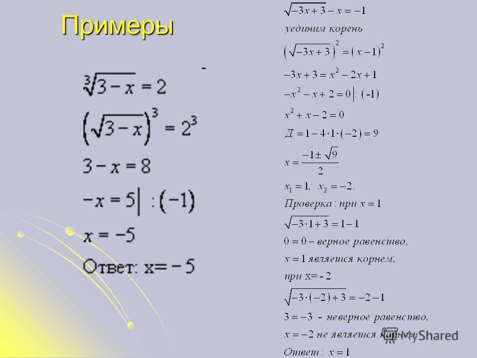 Метод возведения обеих частей уравнения в одну и ту же степень 1. Преобразовать обе части уравнения к виду 2. Возвести обе части в n-ую степень 3. Учитывая, что получаем: 4. Решить полученное уравнение и выполнить проверку (или ОДЗ)