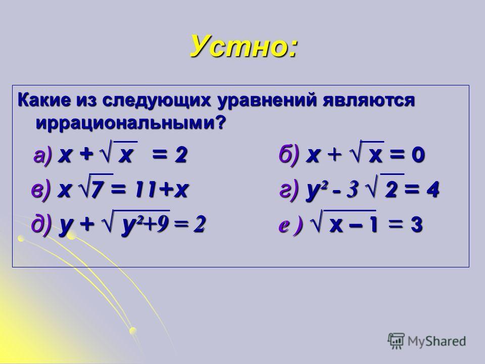 Определение Иррациональными называются уравнения, в которых переменная содержится под знаком корня или под знаком операции возведения в дробную степень. Иррациональными называются уравнения, в которых переменная содержится под знаком корня или под зн