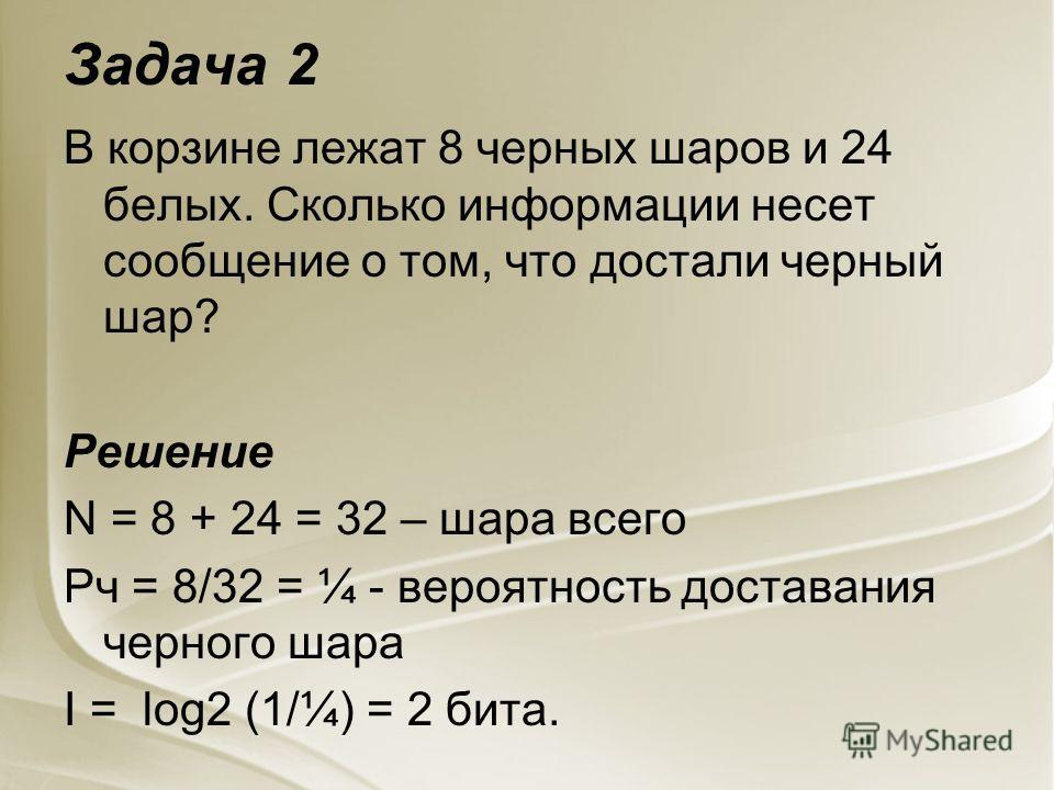 Задача 2 В корзине лежат 8 черных шаров и 24 белых. Сколько информации несет сообщение о том, что достали черный шар? Решение N = 8 + 24 = 32 – шара всего Рч = 8/32 = ¼ - вероятность доставания черного шара I = log2 (1/¼) = 2 бита.