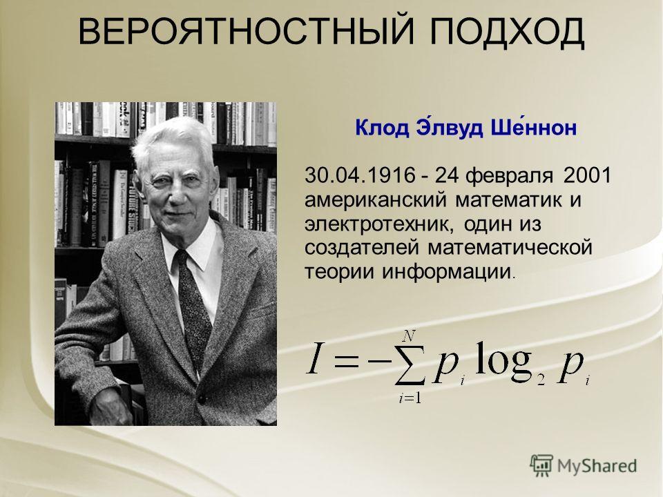 ВЕРОЯТНОСТНЫЙ ПОДХОД Клод Э́лвуд Ше́ннон 30.04.1916 - 24 февраля 2001 американский математик и электротехник, один из создателей математической теории информации.