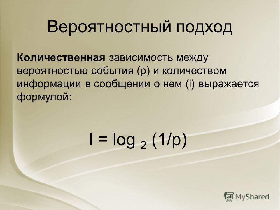 Вероятностный подход Количественная зависимость между вероятностью события (р) и количеством информации в сообщении о нем (i) выражается формулой: I = log 2 (1/p)
