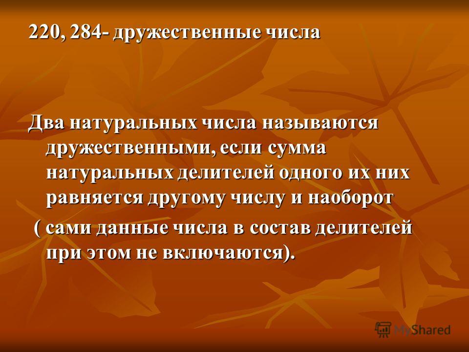 220, 284- дружественные числа Два натуральных числа называются дружественными, если сумма натуральных делителей одного их них равняется другому числу и наоборот ( сами данные числа в состав делителей при этом не включаются). ( сами данные числа в сос