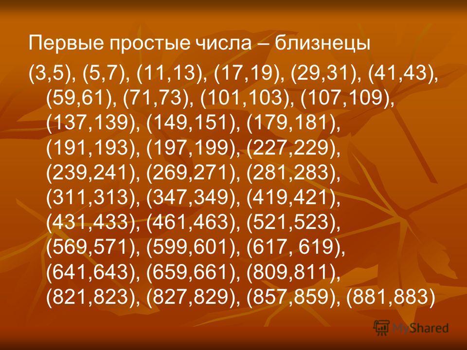 Первые простые числа – близнецы (3,5), (5,7), (11,13), (17,19), (29,31), (41,43), (59,61), (71,73), (101,103), (107,109), (137,139), (149,151), (179,181), (191,193), (197,199), (227,229), (239,241), (269,271), (281,283), (311,313), (347,349), (419,42