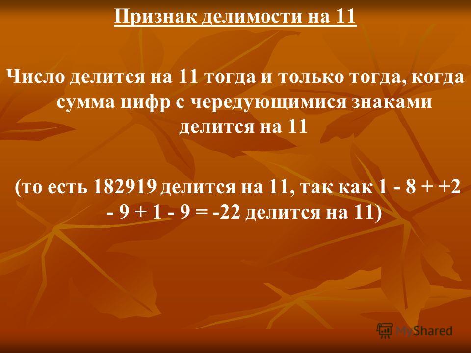 Признак делимости на 11 Число делится на 11 тогда и только тогда, когда сумма цифр с чередующимися знаками делится на 11 (то есть 182919 делится на 11, так как 1 - 8 + +2 - 9 + 1 - 9 = -22 делится на 11)