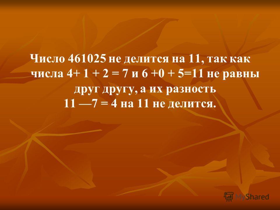 Число 461025 не делится на 11, так как числа 4+ 1 + 2 = 7 и 6 +0 + 5=11 не равны друг другу, а их разность 11 7 = 4 на 11 не делится.