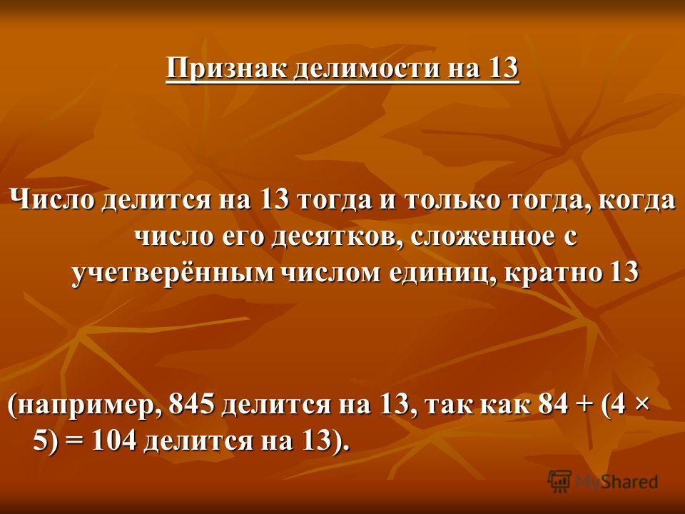 Признак делимости на 13 Число делится на 13 тогда и только тогда, когда число его десятков, сложенное с учетверённым числом единиц, кратно 13 (например, 845 делится на 13, так как 84 + (4 × 5) = 104 делится на 13).