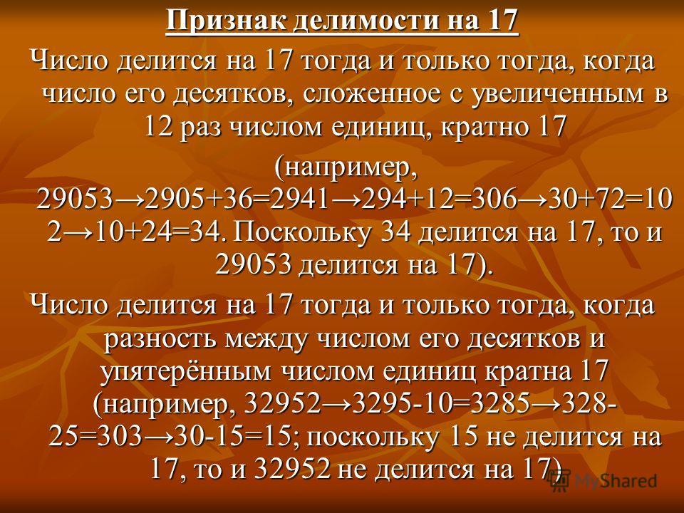 Признак делимости на 17 Число делится на 17 тогда и только тогда, когда число его десятков, сложенное с увеличенным в 12 раз числом единиц, кратно 17 (например, 290532905+36=2941294+12=30630+72=10 210+24=34. Поскольку 34 делится на 17, то и 29053 дел