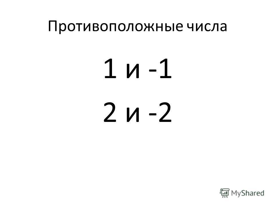Противоположные числа 1 и -1 2 и -2