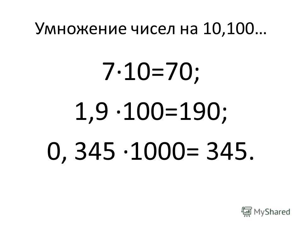 Умножение чисел на 10,100… 7·10=70; 1,9 ·100=190; 0, 345 ·1000= 345.