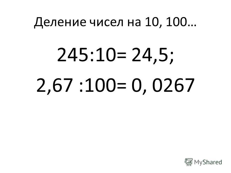 Деление чисел на 10, 100… 245:10= 24,5; 2,67 :100= 0, 0267