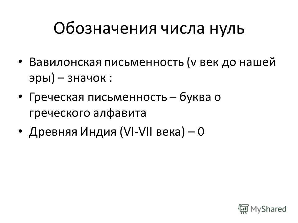 Обозначения числа нуль Вавилонская письменность (v век до нашей эры) – значок : Греческая письменность – буква о греческого алфавита Древняя Индия (VI-VII века) – 0
