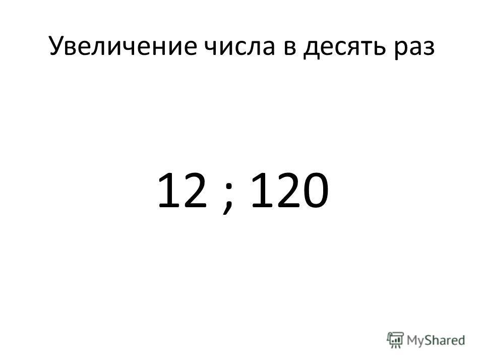 Увеличение числа в десять раз 12 ; 120