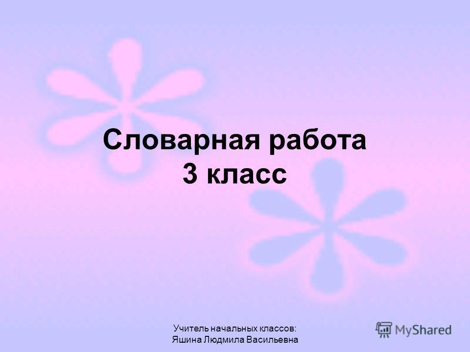 Учитель начальных классов: Яшина Людмила Васильевна Словарная работа 3 класс