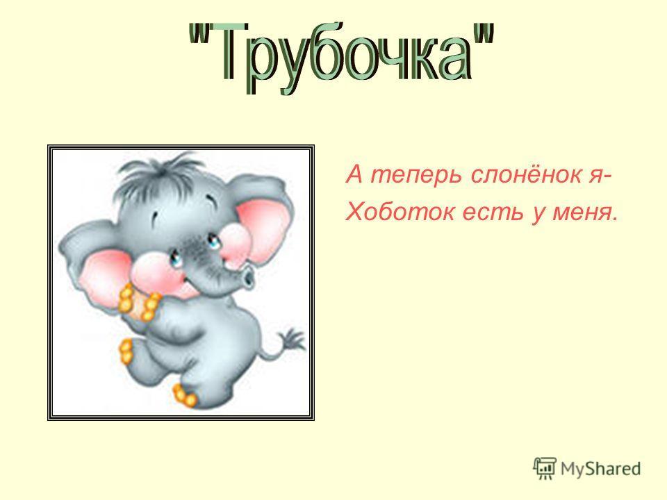 А теперь слонёнок я- Хоботок есть у меня.