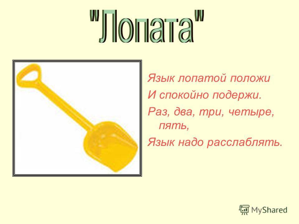 Язык лопатой положи И спокойно подержи. Раз, два, три, четыре, пять, Язык надо расслаблять.