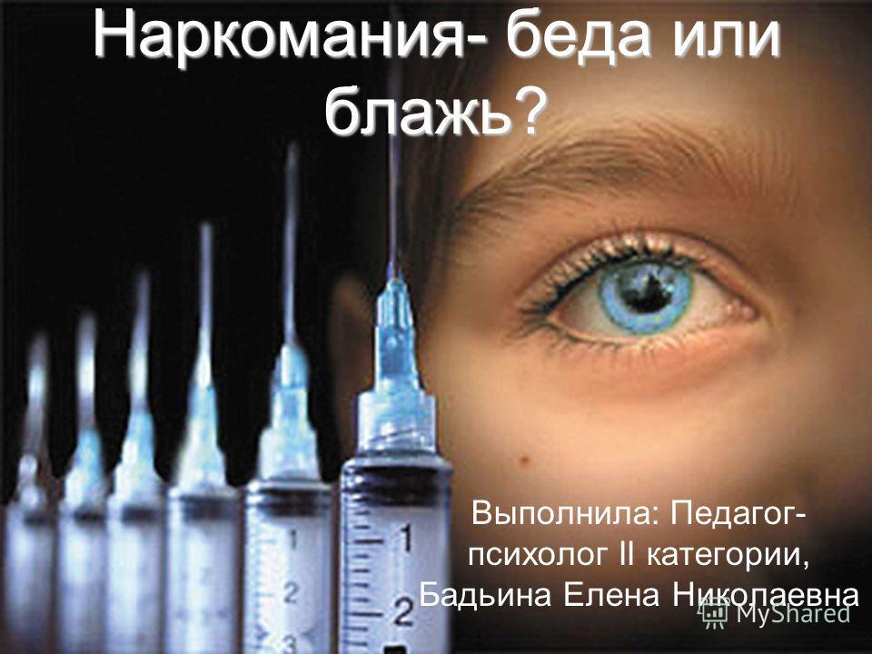 Наркомания- беда или блажь? Выполнила: Педагог- психолог II категории, Бадьина Елена Николаевна