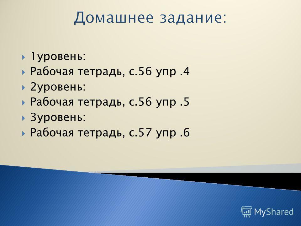 Домашнее задание: 1уровень: Рабочая тетрадь, с.56 упр.4 2уровень: Рабочая тетрадь, с.56 упр.5 3уровень: Рабочая тетрадь, с.57 упр.6