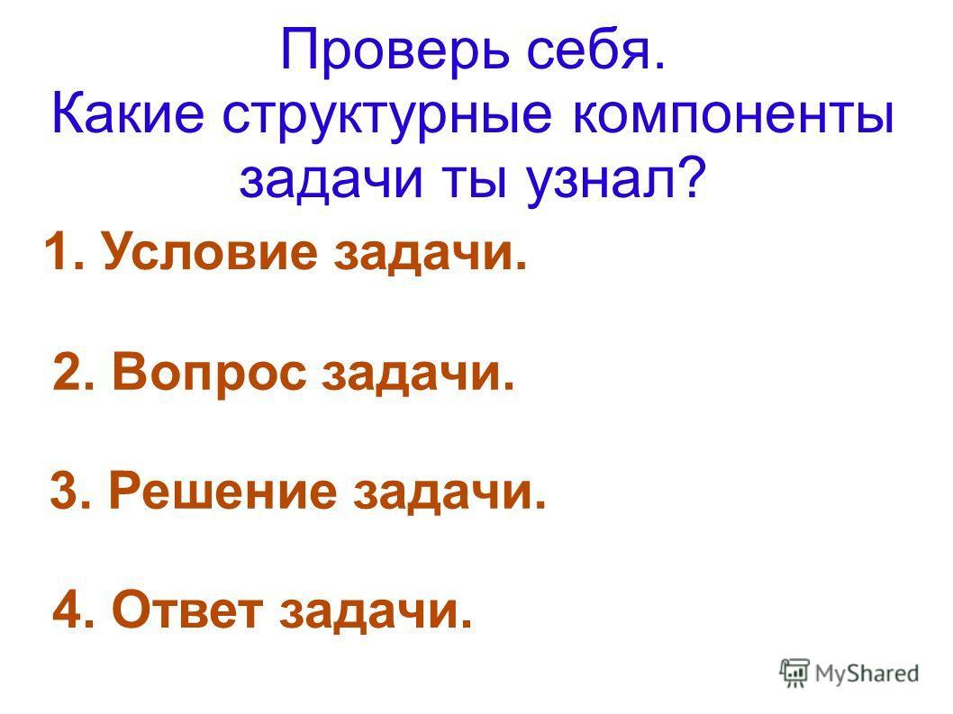 Проверь себя. Какие структурные компоненты задачи ты узнал? 1. Условие задачи. 2. Вопрос задачи. 4. Ответ задачи. 3. Решение задачи.