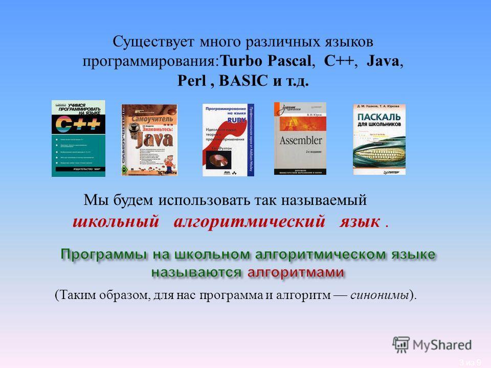 3 из 9 (Таким образом, для нас программа и алгоритм синонимы). Мы будем использовать так называемый школьный алгоритмический язык. Существует много различных языков программирования:Turbo Pascal, C++, Java, Perl, BASIC и т.д.