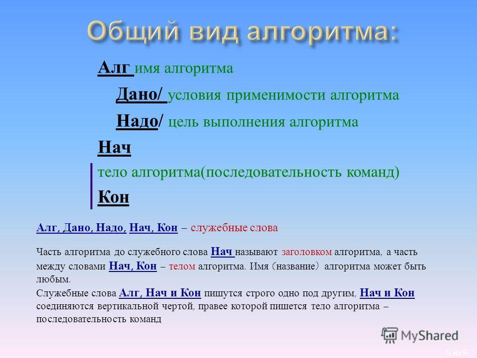 5 из 9 Алг имя алгоритма Дано / условия применимости алгоритма Надо / цель выполнения алгоритма Нач тело алгоритма ( последовательность команд ) Кон Алг, Дано, Надо, Нач, Кон – служебные слова Часть алгоритма до служебного слова Нач называют заголовк