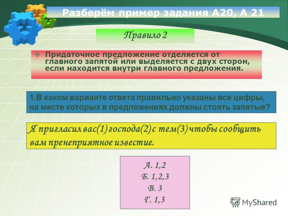 Разберём пример задания А20, А 21 Правило 2 Придаточное предложение отделяется от главного запятой или выделяется с двух сторон, если находится внутри главного предложения. 1.В каком варианте ответа правильно указаны все цифры, на месте которых в пре