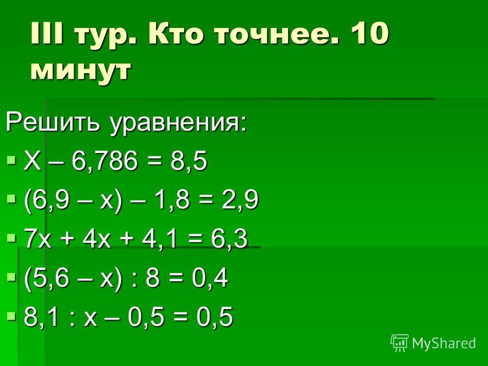 III тур. Кто точнее. 10 минут Решить уравнения: Х – 6,786 = 8,5 Х – 6,786 = 8,5 (6,9 – х) – 1,8 = 2,9 (6,9 – х) – 1,8 = 2,9 7х + 4х + 4,1 = 6,3 7х + 4х + 4,1 = 6,3 (5,6 – х) : 8 = 0,4 (5,6 – х) : 8 = 0,4 8,1 : х – 0,5 = 0,5 8,1 : х – 0,5 = 0,5