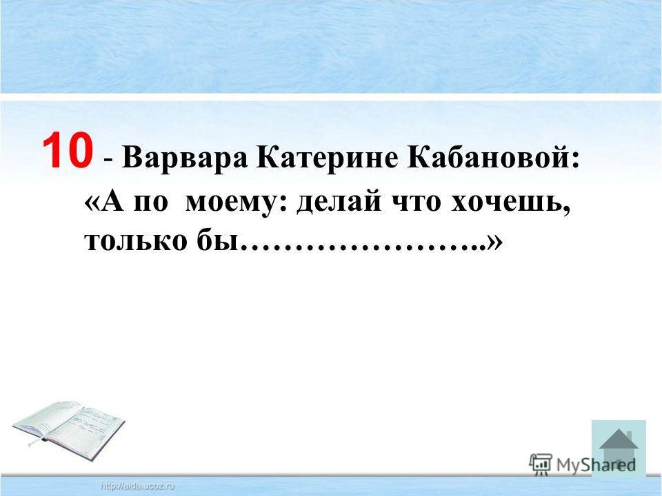 10 - Варвара Катерине Кабановой: «А по моему: делай что хочешь, только бы…………………..»