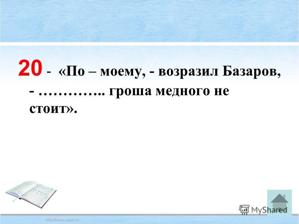 20 - «По – моему, - возразил Базаров, - ………….. гроша медного не стоит».