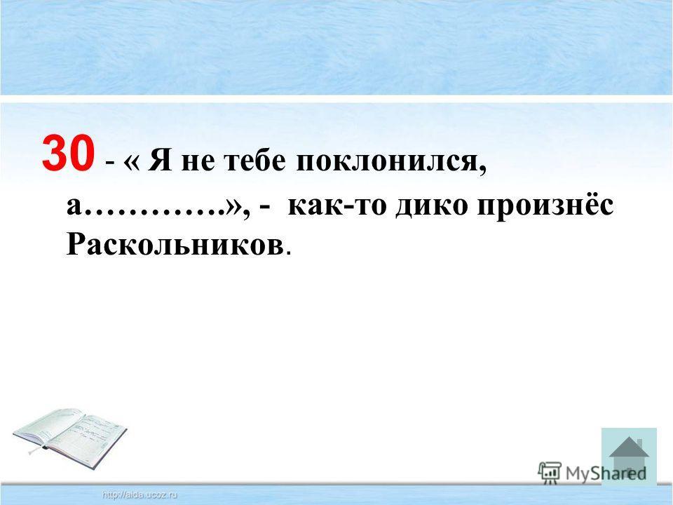 30 - « Я не тебе поклонился, а………….», - как-то дико произнёс Раскольников.