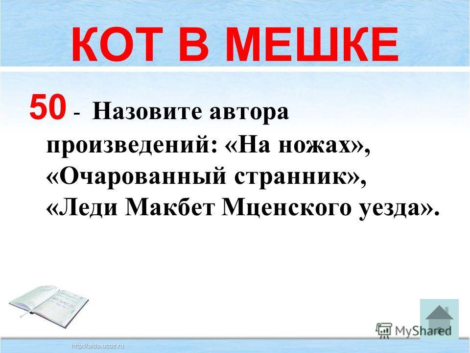КОТ В МЕШКЕ 50 - Назовите автора произведений: «На ножах», «Очарованный странник», «Леди Макбет Мценского уезда».