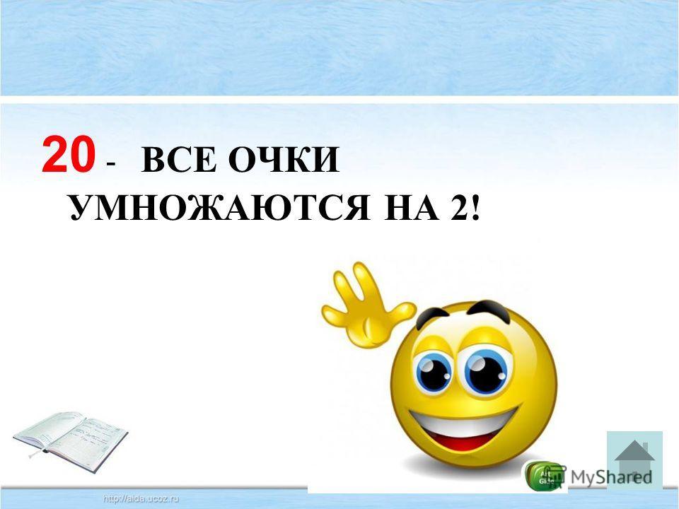20 - ВСЕ ОЧКИ УМНОЖАЮТСЯ НА 2!