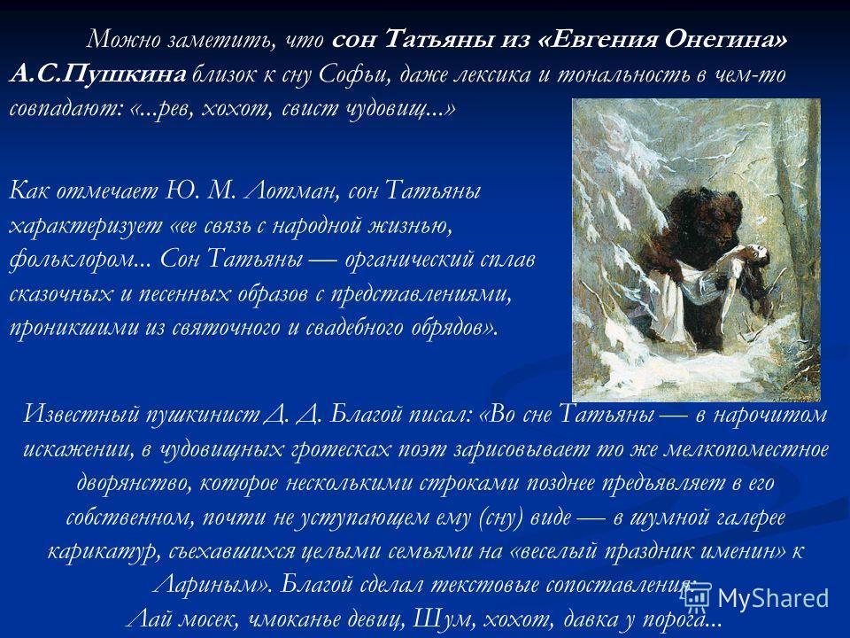Можно заметить, что сон Татьяны из «Евгения Онегина» А.С.Пушкина близок к сну Софьи, даже лексика и тональность в чем-то совпадают: «...рев, хохот, свист чудовищ...» Как отмечает Ю. М. Лотман, сон Татьяны характеризует «ее связь с народной жизнью, фо