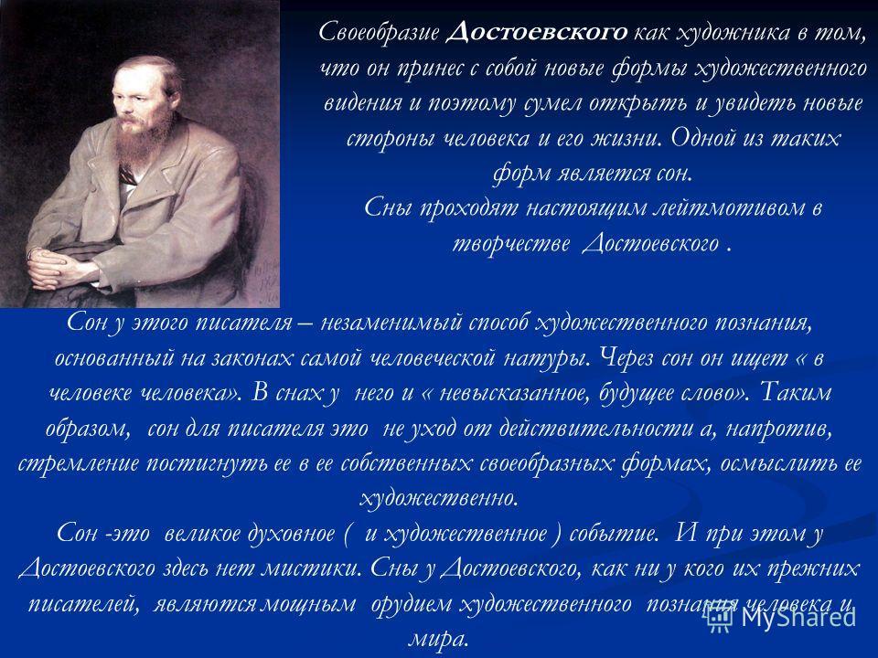 Своеобразие Достоевского как художника в том, что он принес с собой новые формы художественного видения и поэтому сумел открыть и увидеть новые стороны человека и его жизни. Одной из таких форм является сон. Сны проходят настоящим лейтмотивом в творч