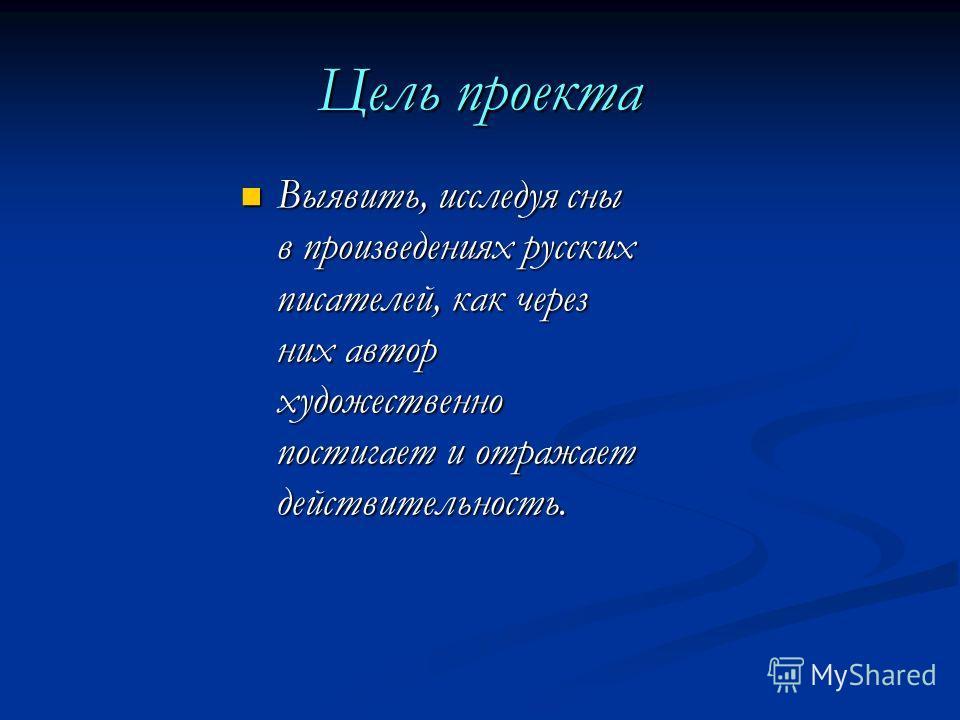 Цель проекта Выявить, исследуя сны в произведениях русских писателей, как через них автор художественно постигает и отражает действительность. Выявить, исследуя сны в произведениях русских писателей, как через них автор художественно постигает и отра