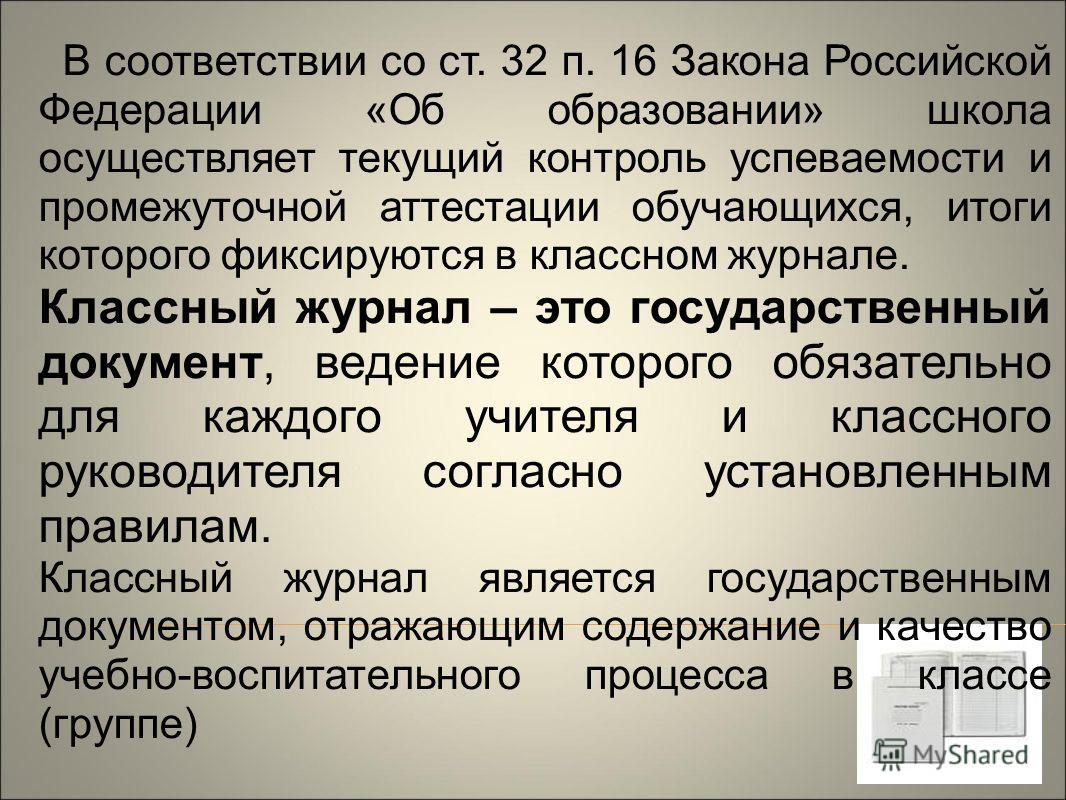 В соответствии со ст. 32 п. 16 Закона Российской Федерации «Об образовании» школа осуществляет текущий контроль успеваемости и промежуточной аттестации обучающихся, итоги которого фиксируются в классном журнале. Классный журнал – это государственный