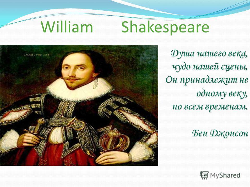 William Shakespeare Душа нашего века, чудо нашей сцены, Он принадлежит не одному веку, но всем временам. Бен Джонсон