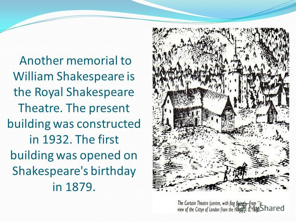 Another memorial to William Shakespeare is the Royal Shakespeare Theatre. The present building was constructed in 1932. The first building was opened on Shakespeare's birthday in 1879.