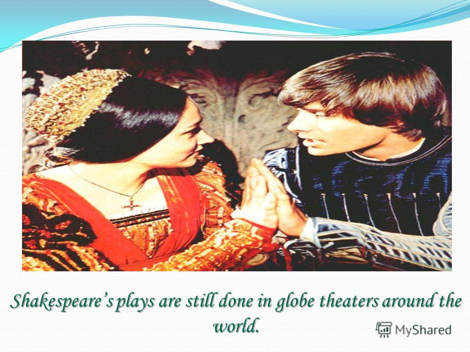 Shakespeares plays are still done in globe theaters around the world.
