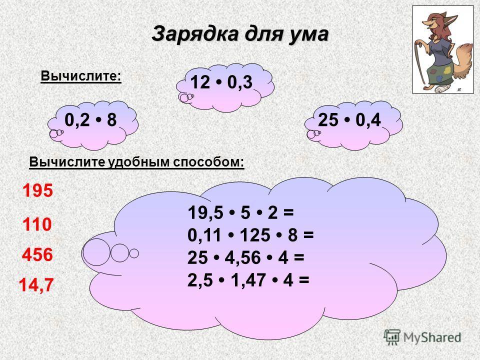 Зарядка для ума Вычислите удобным способом: 19,5 5 2 = 0,11 125 8 = 25 4,56 4 = 2,5 1,47 4 = 25 0,4 12 0,3 0,2 8 Вычислите: 195 110 456 14,7