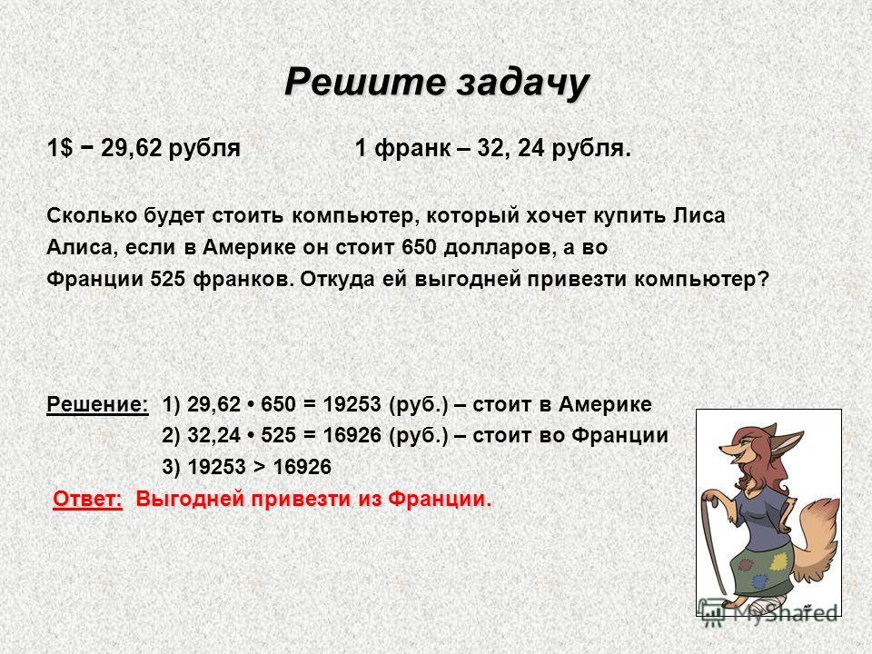 Решите задачу 1$ 29,62 рубля 1 франк – 32, 24 рубля. Сколько будет стоить компьютер, который хочет купить Лиса Алиса, если в Америке он стоит 650 долларов, а во Франции 525 франков. Откуда ей выгодней привезти компьютер? Решение: 1) 29,62 650 = 19253