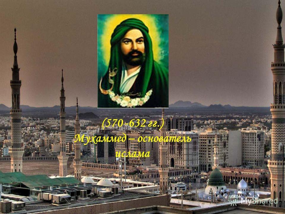 (570 -632 гг.) Мухаммед – основатель ислама
