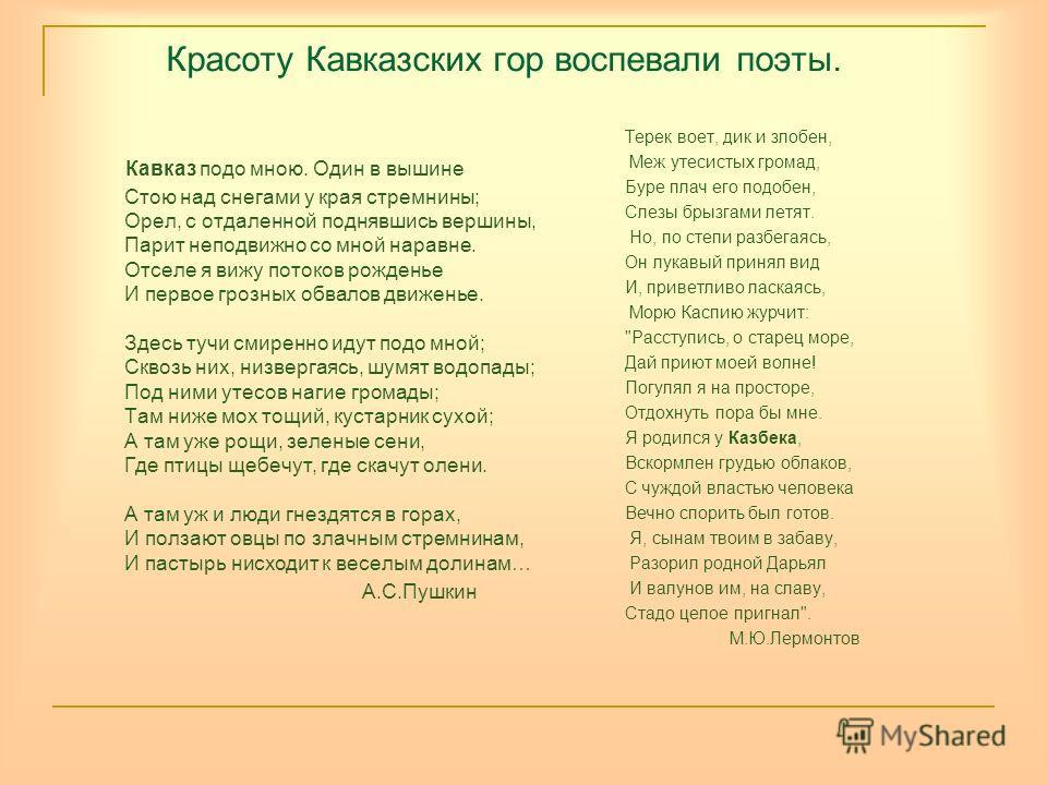 Красоту Кавказских гор воспевали поэты. Кавказ подо мною. Один в вышине Стою над снегами у края стремнины; Орел, с отдаленной поднявшись вершины, Парит неподвижно со мной наравне. Отселе я вижу потоков рожденье И первое грозных обвалов движенье. Здес