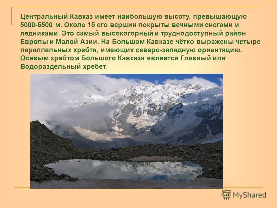 Центральный Кавказ имеет наибольшую высоту, превышающую 5000-5500 м. Около 15 его вершин покрыты вечными снегами и ледниками. Это самый высокогорный и труднодоступный район Европы и Малой Азии. На Большом Кавказе чётко выражены четыре параллельных хр