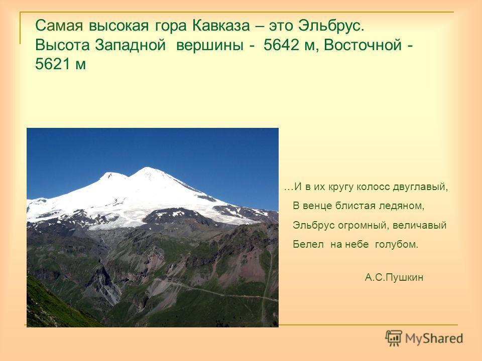 Самая высокая гора Кавказа – это Эльбрус. Высота Западной вершины - 5642 м, Восточной - 5621 м …И в их кругу колосс двуглавый, В венце блистая ледяном, Эльбрус огромный, величавый Белел на небе голубом. А.С.Пушкин