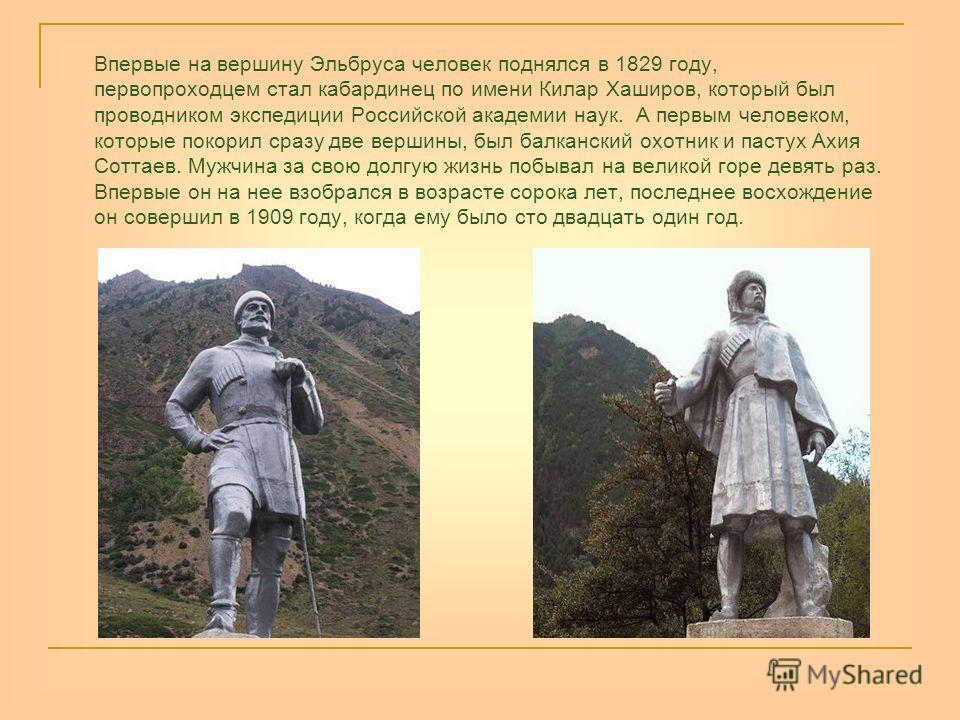 Впервые на вершину Эльбруса человек поднялся в 1829 году, первопроходцем стал кабардинец по имени Килар Хаширов, который был проводником экспедиции Российской академии наук. А первым человеком, которые покорил сразу две вершины, был балканский охотни