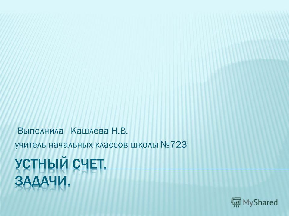 Выполнила Кашлева Н.В. учитель начальных классов школы 723